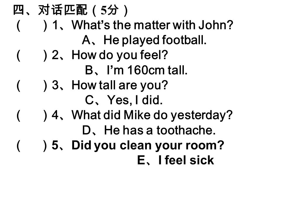 四、对话匹配( 5 分) ( ) 1 、 What's the matter with John. A 、 He played football.