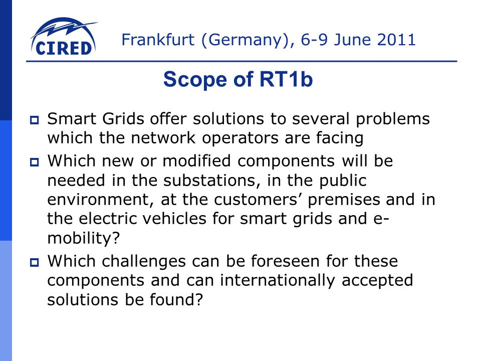 Frankfurt (Germany), 6-9 June 2011 Scope of RT1b  Smart Grids offer solutions to several problems which the network operators are facing  Which new or modified components will be needed in the substations, in the public environment, at the customers' premises and in the electric vehicles for smart grids and e- mobility.