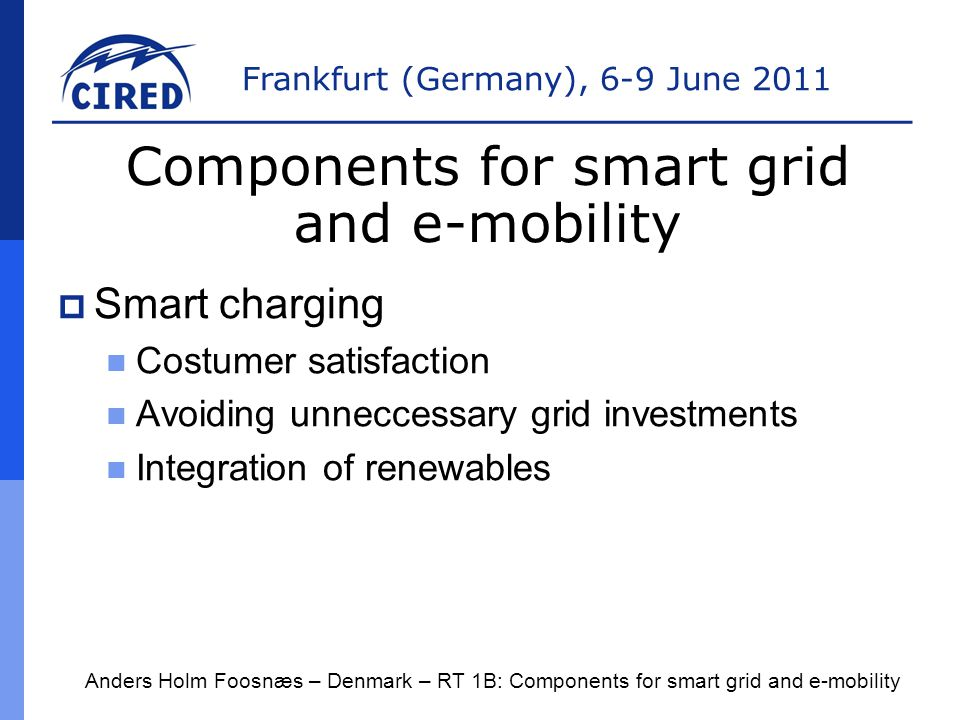 Frankfurt (Germany), 6-9 June 2011  Actors and roles System responsible entity DSOs Electricity traders and Balance responsible entities New: E-mobility operators (Charge operators) Anders Holm Foosnæs – Denmark – RT 1B: Components for smart grid and e-mobility Components for smart grid and e-mobility