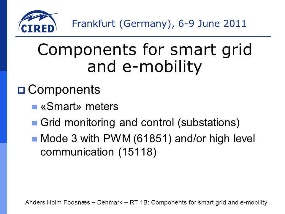 Frankfurt (Germany), 6-9 June 2011  Components «Smart» meters Grid monitoring and control (substations) Mode 3 with PWM (61851) and/or high level communication (15118) Anders Holm Foosnæs – Denmark – RT 1B: Components for smart grid and e-mobility Components for smart grid and e-mobility