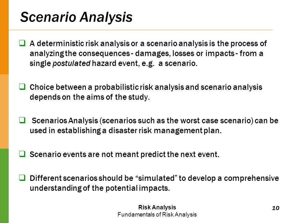 Risk Analysis Fundamentals of Risk Analysis Scenario Analysis  A deterministic risk analysis or a scenario analysis is the process of analyzing the consequences - damages, losses or impacts - from a single postulated hazard event, e.g.