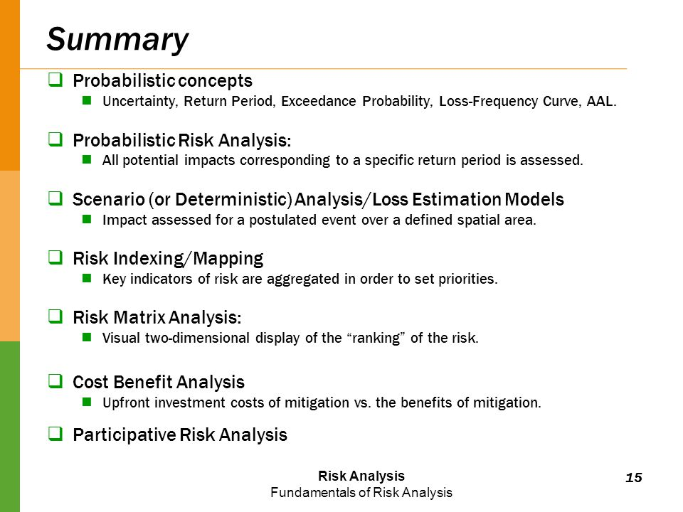 Risk Analysis Fundamentals of Risk Analysis Summary  Probabilistic concepts Uncertainty, Return Period, Exceedance Probability, Loss-Frequency Curve, AAL.