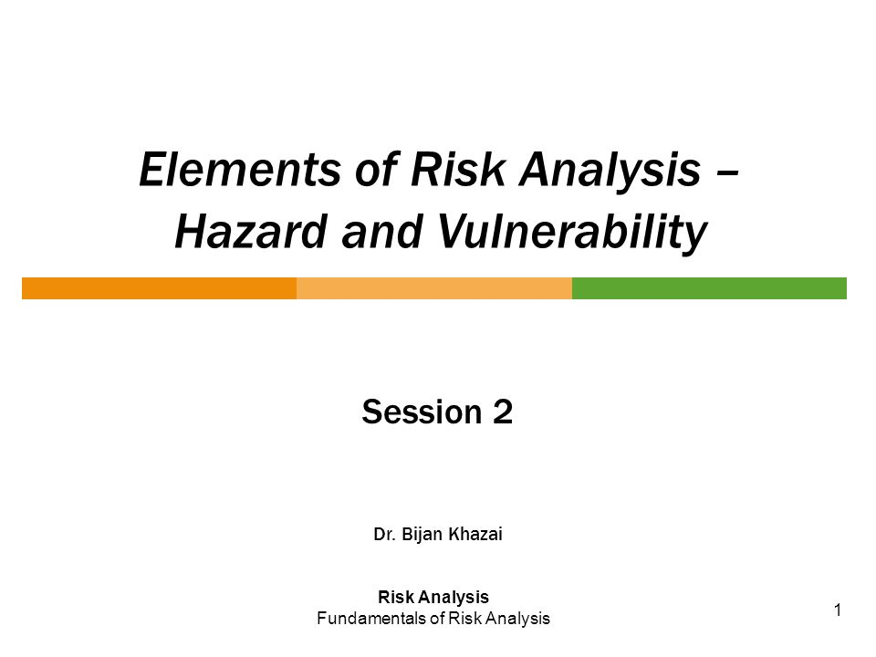 Elements of Risk Analysis – Hazard and Vulnerability Session 2 Dr. Bijan Khazai Risk Analysis Fundamentals of Risk Analysis 1