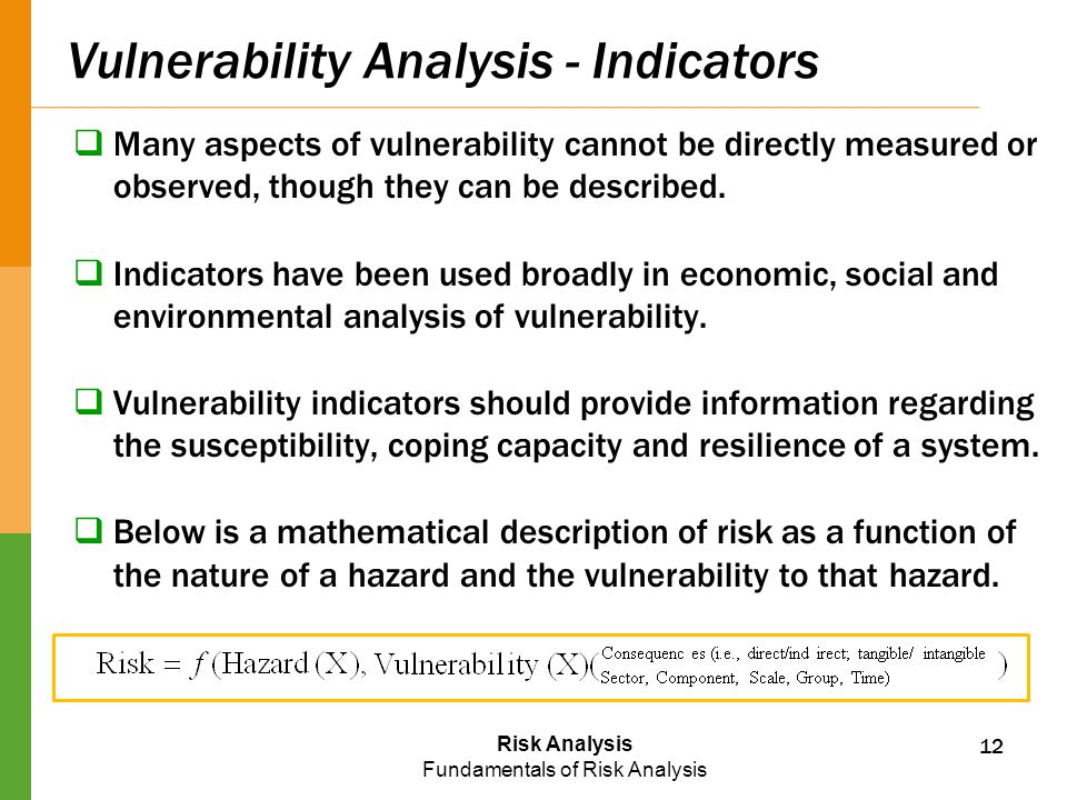 Risk Analysis Fundamentals of Risk Analysis Vulnerability Analysis - Indicators  Many aspects of vulnerability cannot be directly measured or observe