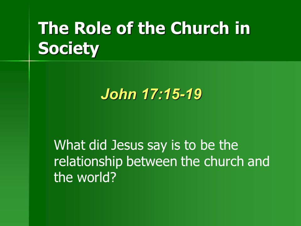 The Role of the Church in Society John 17:15-19 What did Jesus say is to be the relationship between the church and the world?