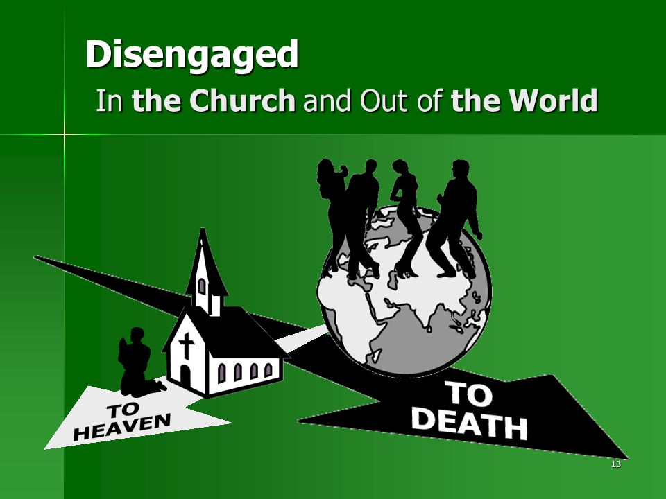 13 Disengaged In the Church and Out of the World