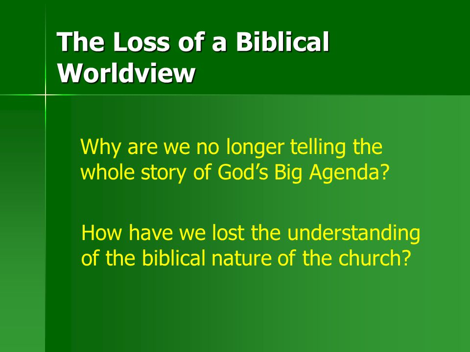 The Loss of a Biblical Worldview Why are we no longer telling the whole story of God's Big Agenda? How have we lost the understanding of the biblical
