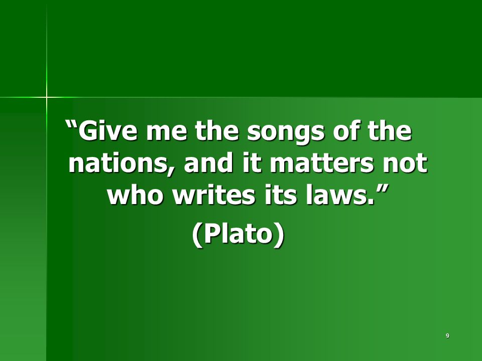"9 ""Give me the songs of the nations, and it matters not who writes its laws."" (Plato)"