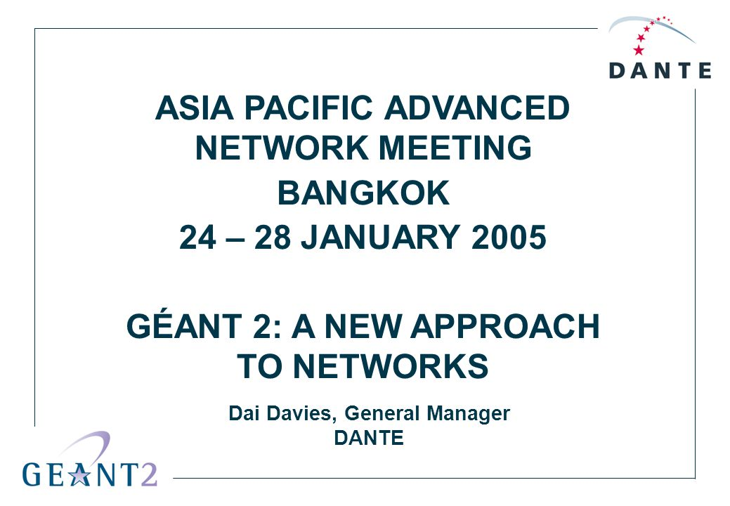 ASIA PACIFIC ADVANCED NETWORK MEETING BANGKOK 24 – 28 JANUARY 2005 GÉANT 2: A NEW APPROACH TO NETWORKS Dai Davies, General Manager DANTE