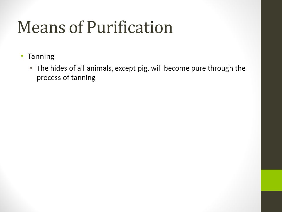 Means of Purification Tanning The hides of all animals, except pig, will become pure through the process of tanning