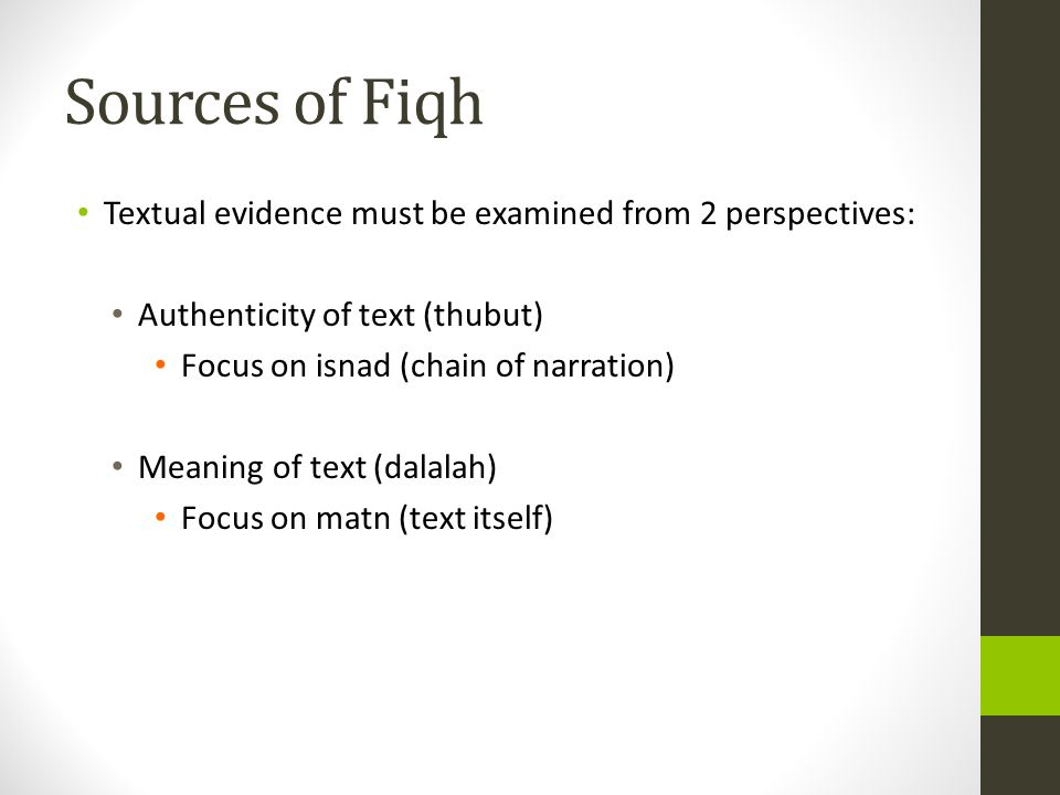 Sources of Fiqh Textual evidence must be examined from 2 perspectives: Authenticity of text (thubut) Focus on isnad (chain of narration) Meaning of text (dalalah) Focus on matn (text itself)