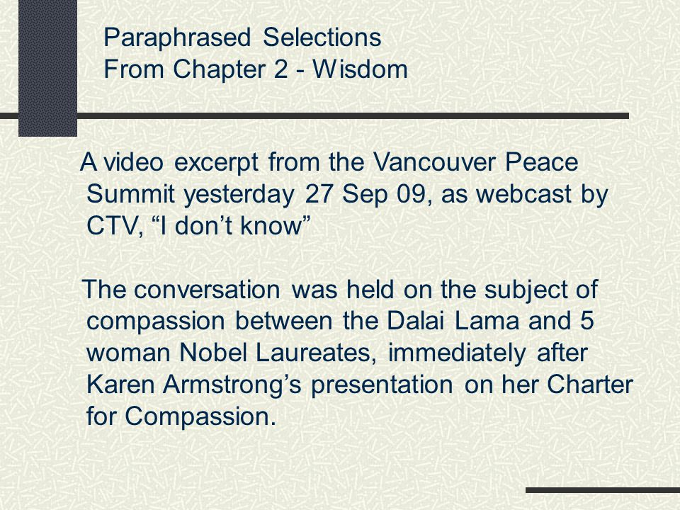 Paraphrased Selections From Chapter 2 - Wisdom A video excerpt from the Vancouver Peace Summit yesterday 27 Sep 09, as webcast by CTV, I don't know The conversation was held on the subject of compassion between the Dalai Lama and 5 woman Nobel Laureates, immediately after Karen Armstrong's presentation on her Charter for Compassion.