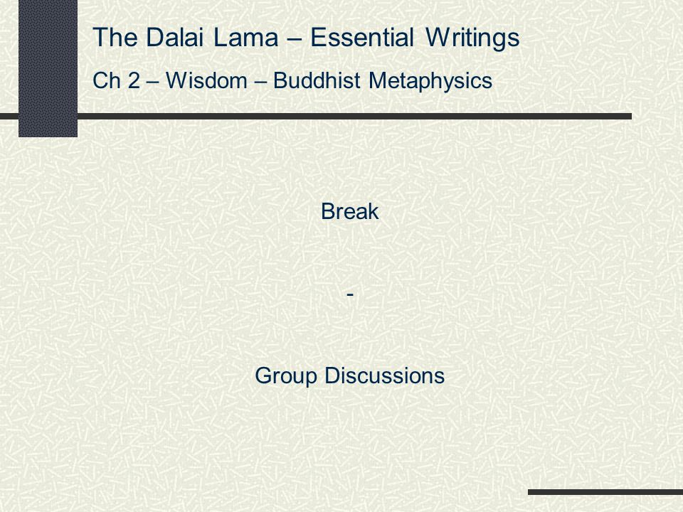 The Dalai Lama – Essential Writings Ch 2 – Wisdom – Buddhist Metaphysics Break - Group Discussions