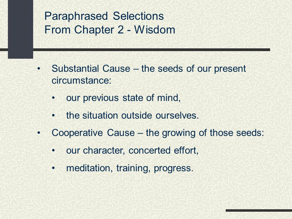 Paraphrased Selections From Chapter 2 - Wisdom Substantial Cause – the seeds of our present circumstance: our previous state of mind, the situation outside ourselves.