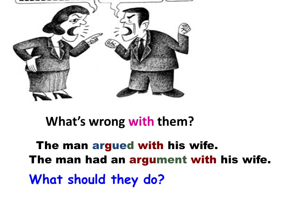 The man argued with his wife. The man had an argument with his wife. What's wrong with them? What should they do?