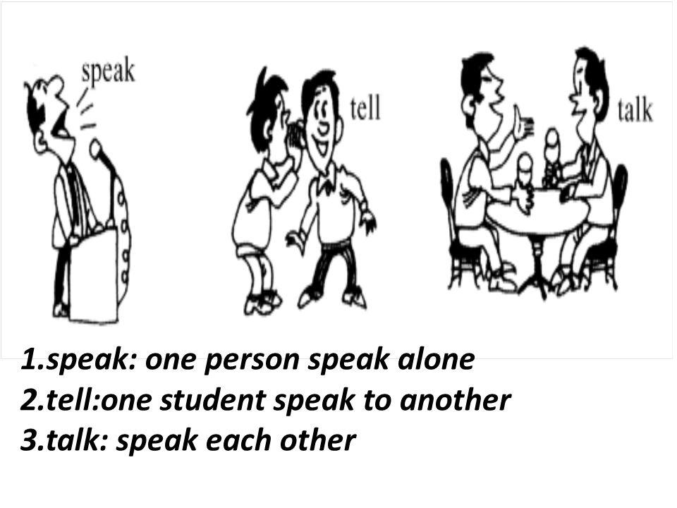 1.speak: one person speak alone 2.tell:one student speak to another 3.talk: speak each other