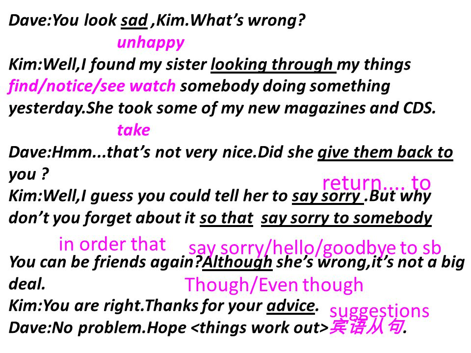 Dave:You look sad,Kim.What's wrong? unhappy Kim:Well,I found my sister looking through my things find/notice/see watch somebody doing something yester