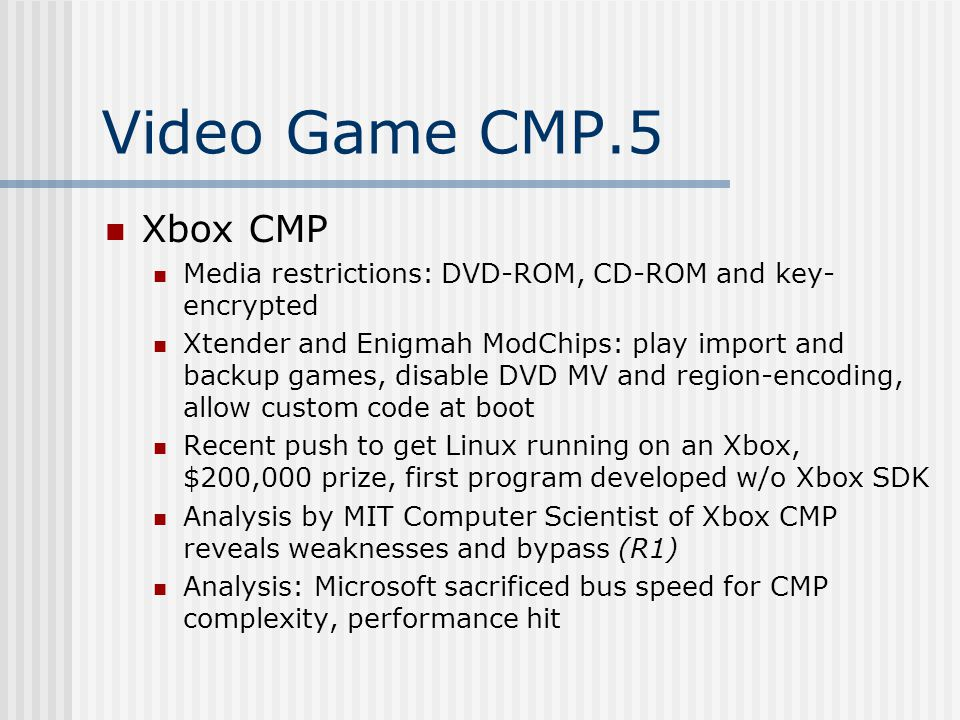 Video Game CMP.5 Xbox CMP Media restrictions: DVD-ROM, CD-ROM and key- encrypted Xtender and Enigmah ModChips: play import and backup games, disable DVD MV and region-encoding, allow custom code at boot Recent push to get Linux running on an Xbox, $200,000 prize, first program developed w/o Xbox SDK Analysis by MIT Computer Scientist of Xbox CMP reveals weaknesses and bypass (R1) Analysis: Microsoft sacrificed bus speed for CMP complexity, performance hit