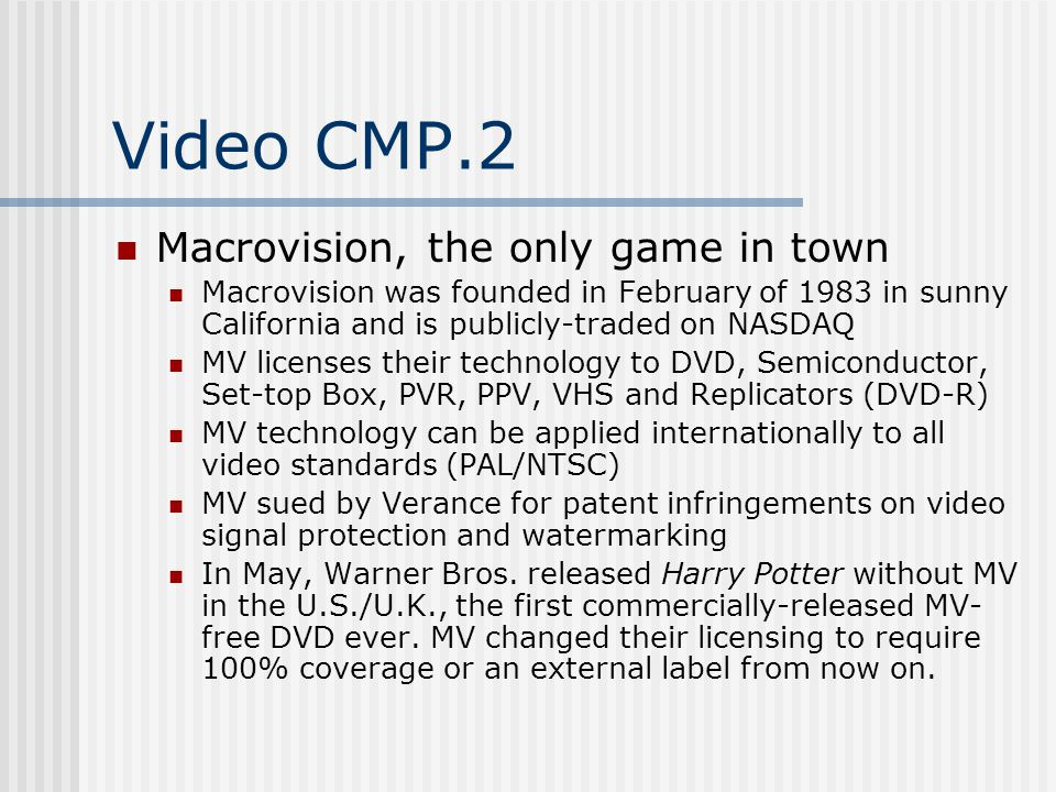 Video CMP.2 Macrovision, the only game in town Macrovision was founded in February of 1983 in sunny California and is publicly-traded on NASDAQ MV licenses their technology to DVD, Semiconductor, Set-top Box, PVR, PPV, VHS and Replicators (DVD-R) MV technology can be applied internationally to all video standards (PAL/NTSC) MV sued by Verance for patent infringements on video signal protection and watermarking In May, Warner Bros.
