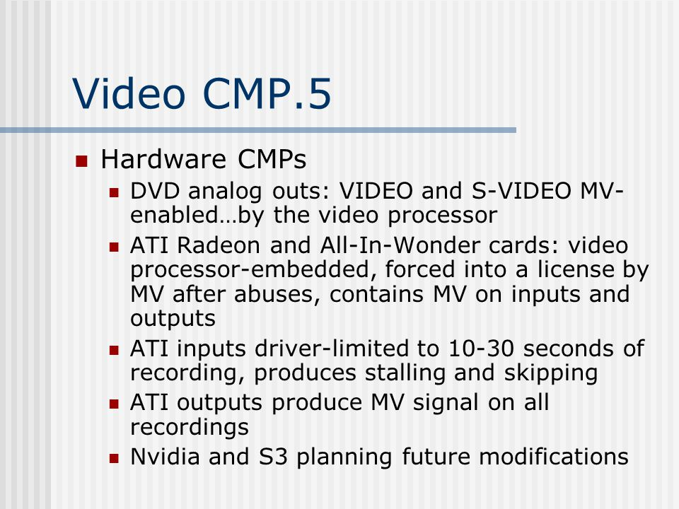 Video CMP.5 Hardware CMPs DVD analog outs: VIDEO and S-VIDEO MV- enabled…by the video processor ATI Radeon and All-In-Wonder cards: video processor-embedded, forced into a license by MV after abuses, contains MV on inputs and outputs ATI inputs driver-limited to 10-30 seconds of recording, produces stalling and skipping ATI outputs produce MV signal on all recordings Nvidia and S3 planning future modifications