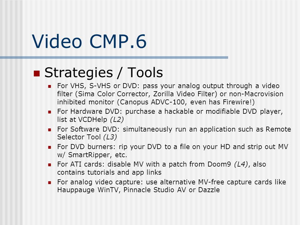 Video CMP.6 Strategies / Tools For VHS, S-VHS or DVD: pass your analog output through a video filter (Sima Color Corrector, Zorilla Video Filter) or non-Macrovision inhibited monitor (Canopus ADVC-100, even has Firewire!) For Hardware DVD: purchase a hackable or modifiable DVD player, list at VCDHelp (L2) For Software DVD: simultaneously run an application such as Remote Selector Tool (L3) For DVD burners: rip your DVD to a file on your HD and strip out MV w/ SmartRipper, etc.
