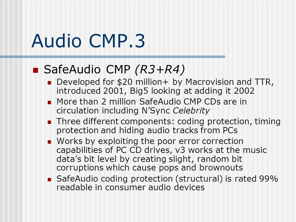 Audio CMP.3 SafeAudio CMP (R3+R4) Developed for $20 million+ by Macrovision and TTR, introduced 2001, Big5 looking at adding it 2002 More than 2 million SafeAudio CMP CDs are in circulation including N'Sync Celebrity Three different components: coding protection, timing protection and hiding audio tracks from PCs Works by exploiting the poor error correction capabilities of PC CD drives, v3 works at the music data's bit level by creating slight, random bit corruptions which cause pops and brownouts SafeAudio coding protection (structural) is rated 99% readable in consumer audio devices
