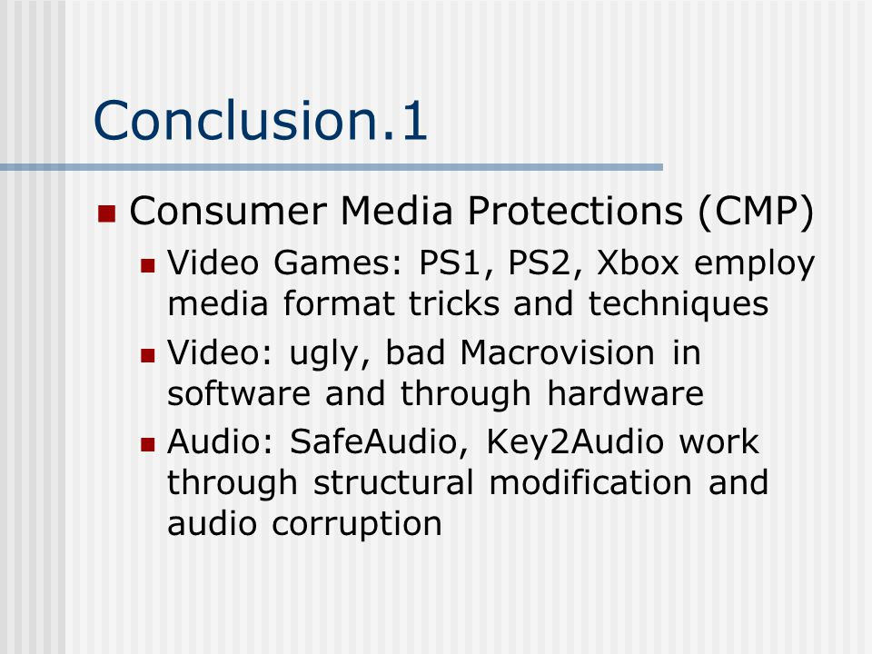 Conclusion.1 Consumer Media Protections (CMP) Video Games: PS1, PS2, Xbox employ media format tricks and techniques Video: ugly, bad Macrovision in software and through hardware Audio: SafeAudio, Key2Audio work through structural modification and audio corruption