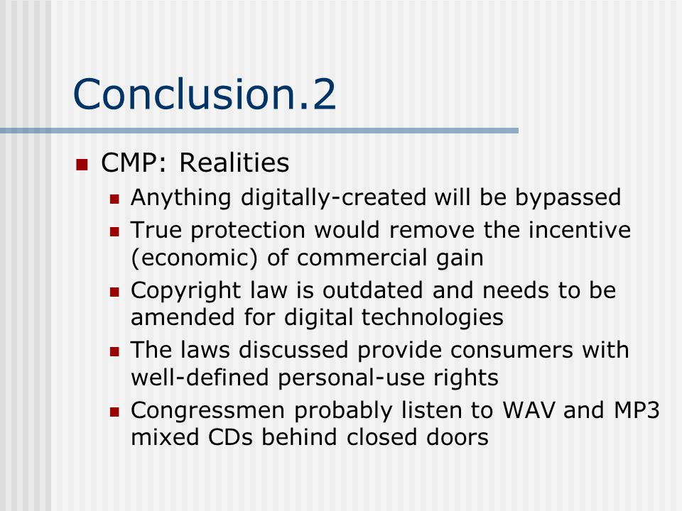 Conclusion.2 CMP: Realities Anything digitally-created will be bypassed True protection would remove the incentive (economic) of commercial gain Copyright law is outdated and needs to be amended for digital technologies The laws discussed provide consumers with well-defined personal-use rights Congressmen probably listen to WAV and MP3 mixed CDs behind closed doors