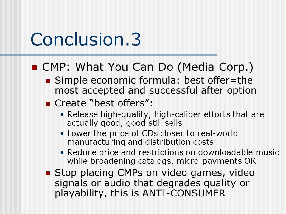 Conclusion.3 CMP: What You Can Do (Media Corp.) Simple economic formula: best offer=the most accepted and successful after option Create best offers : Release high-quality, high-caliber efforts that are actually good, good still sells Lower the price of CDs closer to real-world manufacturing and distribution costs Reduce price and restrictions on downloadable music while broadening catalogs, micro-payments OK Stop placing CMPs on video games, video signals or audio that degrades quality or playability, this is ANTI-CONSUMER