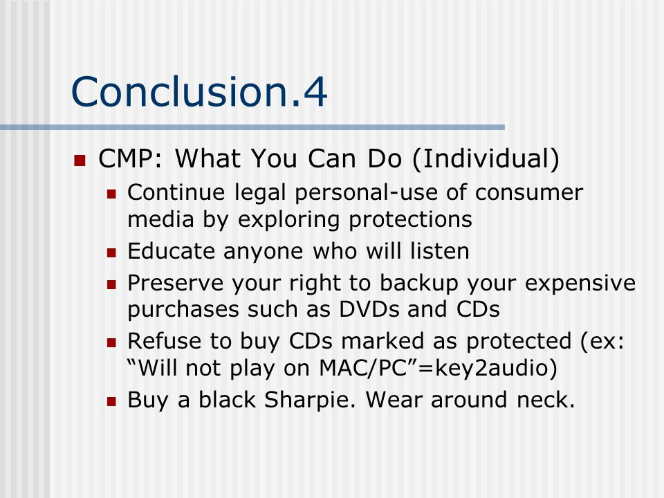 Conclusion.4 CMP: What You Can Do (Individual) Continue legal personal-use of consumer media by exploring protections Educate anyone who will listen Preserve your right to backup your expensive purchases such as DVDs and CDs Refuse to buy CDs marked as protected (ex: Will not play on MAC/PC =key2audio) Buy a black Sharpie.