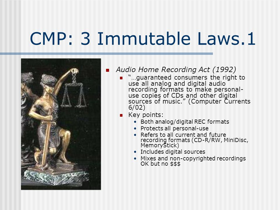 CMP: 3 Immutable Laws.1 Audio Home Recording Act (1992) …guaranteed consumers the right to use all analog and digital audio recording formats to make personal- use copies of CDs and other digital sources of music. (Computer Currents 6/02) Key points: Both analog/digital REC formats Protects all personal-use Refers to all current and future recording formats (CD-R/RW, MiniDisc, MemoryStick) Includes digital sources Mixes and non-copyrighted recordings OK but no $$$