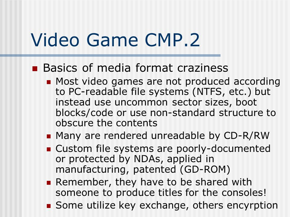 Video Game CMP.2 Basics of media format craziness Most video games are not produced according to PC-readable file systems (NTFS, etc.) but instead use uncommon sector sizes, boot blocks/code or use non-standard structure to obscure the contents Many are rendered unreadable by CD-R/RW Custom file systems are poorly-documented or protected by NDAs, applied in manufacturing, patented (GD-ROM) Remember, they have to be shared with someone to produce titles for the consoles.