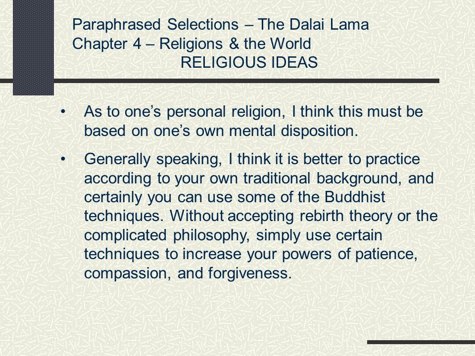 Paraphrased Selections – The Dalai Lama Chapter 4 – Religions & the World RELIGIOUS IDEAS As to one's personal religion, I think this must be based on
