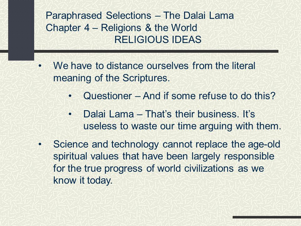 Paraphrased Selections – The Dalai Lama Chapter 4 – Religions & the World RELIGIOUS IDEAS We have to distance ourselves from the literal meaning of th