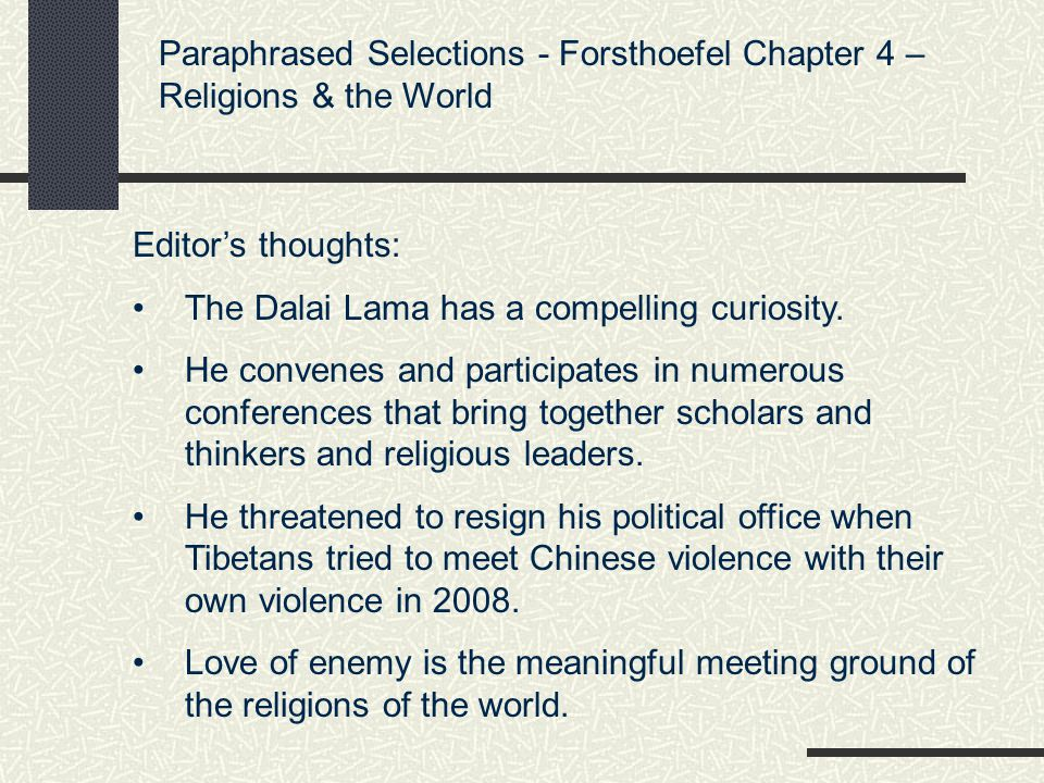 Paraphrased Selections – The Dalai Lama Chapter 4 – Religions & the World RELIGIOUS IDEAS No matter how powerful a particular teaching may be or how correct a philosophical view may be, if it is not suitable to the individual hearing it, it has no value.