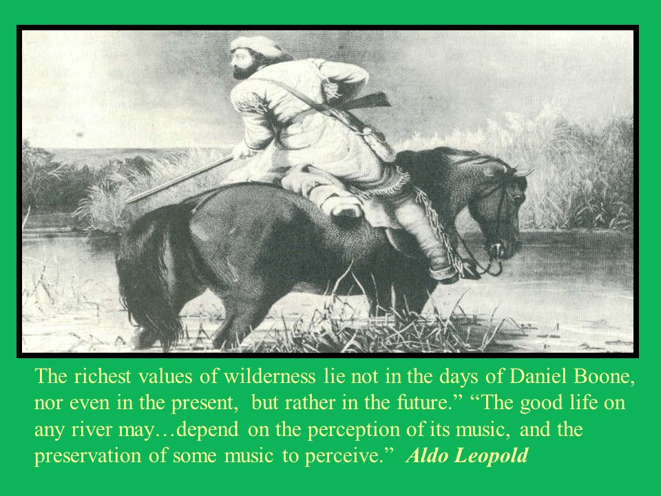 The richest values of wilderness lie not in the days of Daniel Boone, nor even in the present, but rather in the future. The good life on any river may…depend on the perception of its music, and the preservation of some music to perceive. Aldo Leopold