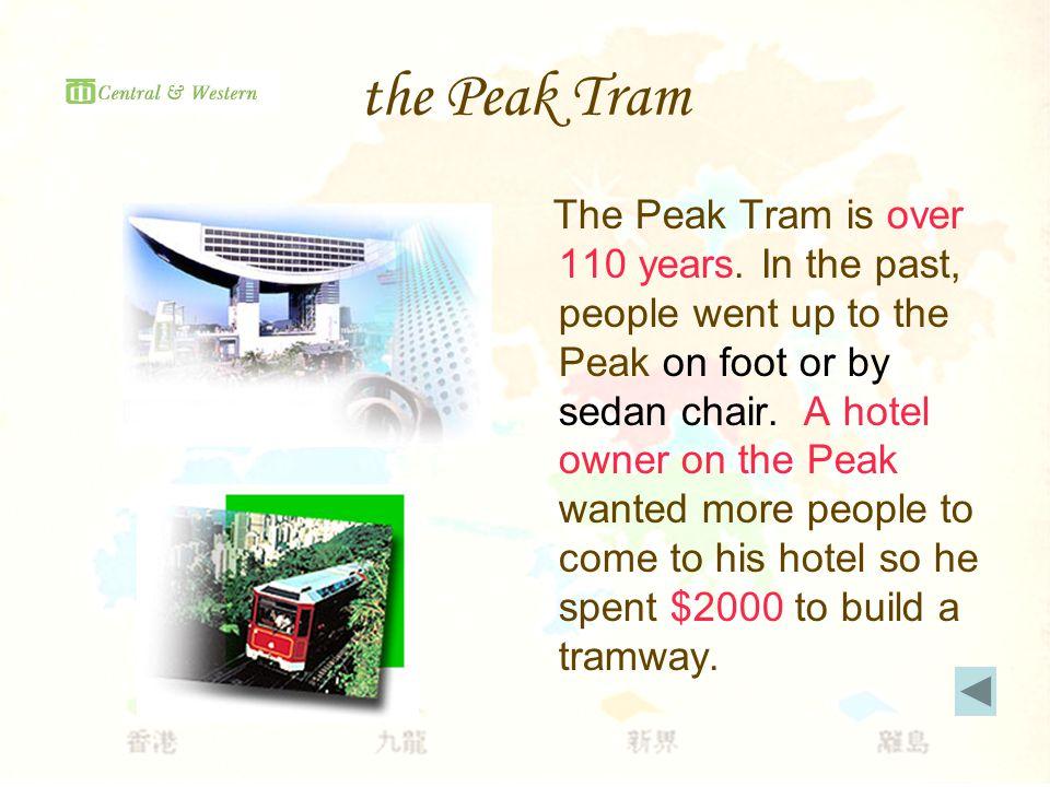 the Peak Tram The Peak Tram is over 110 years.