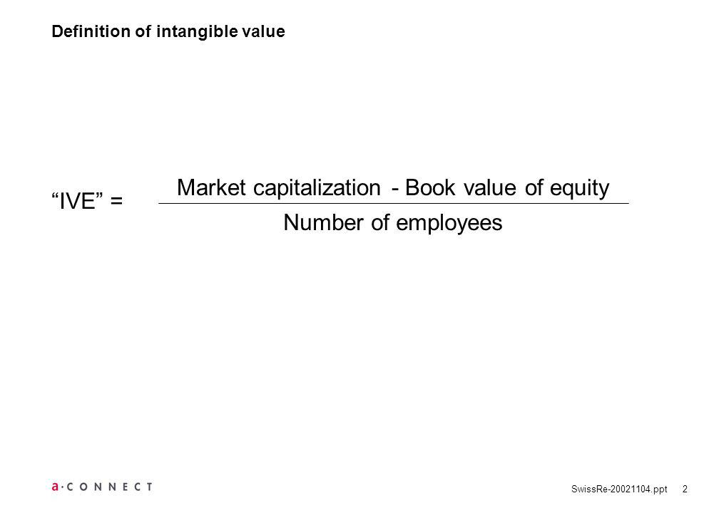 SwissRe ppt2 Definition of intangible value Market capitalization - Book value of equity Number of employees IVE =