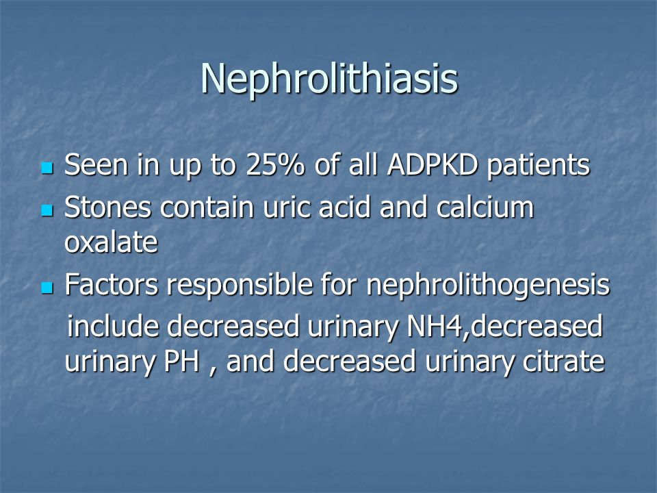 Nephrolithiasis Seen in up to 25% of all ADPKD patients Seen in up to 25% of all ADPKD patients Stones contain uric acid and calcium oxalate Stones contain uric acid and calcium oxalate Factors responsible for nephrolithogenesis Factors responsible for nephrolithogenesis include decreased urinary NH4,decreased urinary PH, and decreased urinary citrate include decreased urinary NH4,decreased urinary PH, and decreased urinary citrate