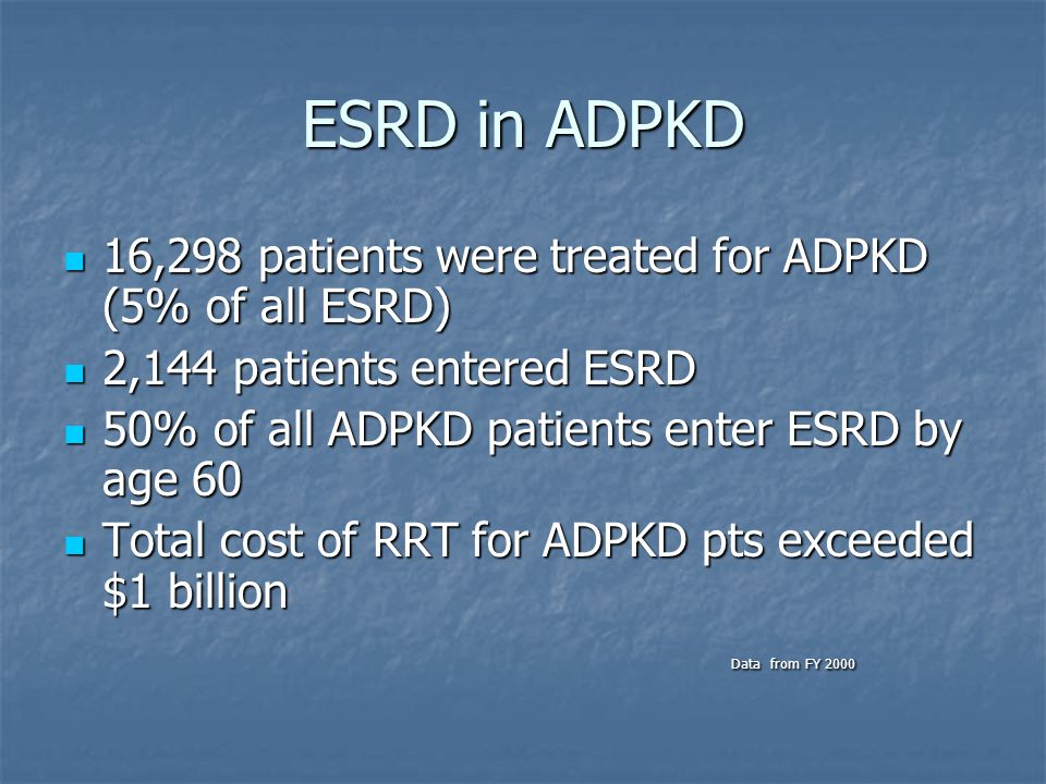 ESRD in ADPKD 16,298 patients were treated for ADPKD (5% of all ESRD) 16,298 patients were treated for ADPKD (5% of all ESRD) 2,144 patients entered ESRD 2,144 patients entered ESRD 50% of all ADPKD patients enter ESRD by age 60 50% of all ADPKD patients enter ESRD by age 60 Total cost of RRT for ADPKD pts exceeded $1 billion Total cost of RRT for ADPKD pts exceeded $1 billion Data from FY 2000 Data from FY 2000