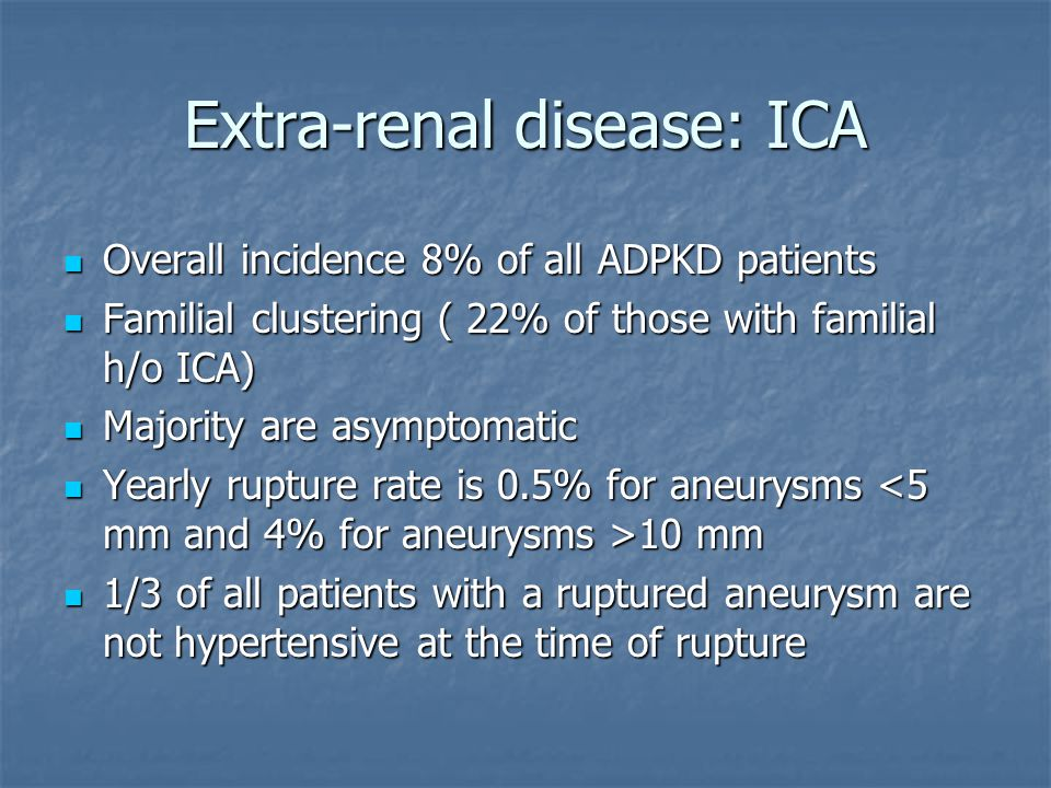 Extra-renal disease: ICA Overall incidence 8% of all ADPKD patients Overall incidence 8% of all ADPKD patients Familial clustering ( 22% of those with