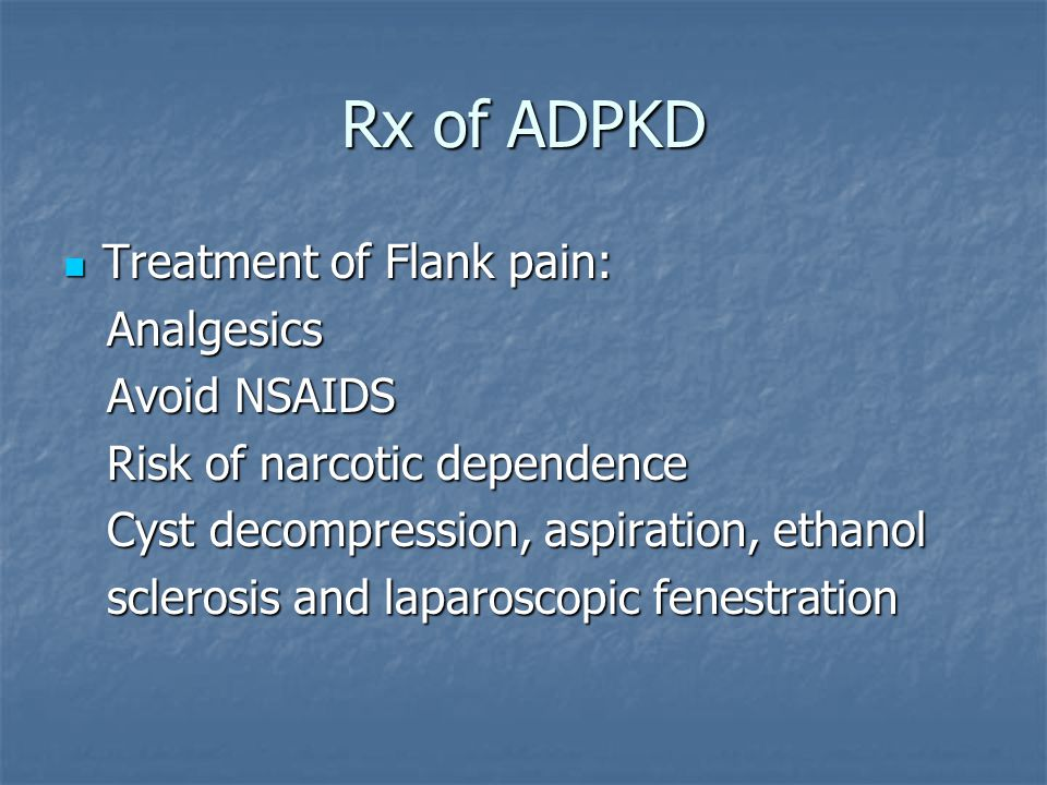 Rx of ADPKD Treatment of Flank pain: Treatment of Flank pain: Analgesics Analgesics Avoid NSAIDS Avoid NSAIDS Risk of narcotic dependence Risk of narcotic dependence Cyst decompression, aspiration, ethanol Cyst decompression, aspiration, ethanol sclerosis and laparoscopic fenestration sclerosis and laparoscopic fenestration