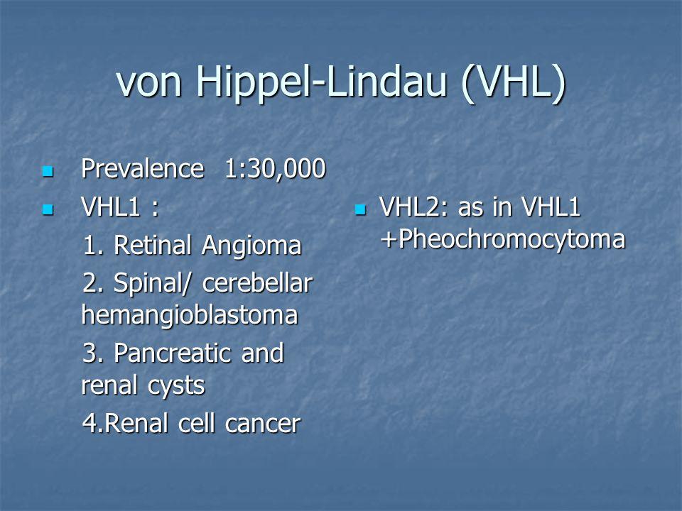 von Hippel-Lindau (VHL) Prevalence 1:30,000 Prevalence 1:30,000 VHL1 : VHL1 : 1. Retinal Angioma 1. Retinal Angioma 2. Spinal/ cerebellar hemangioblas