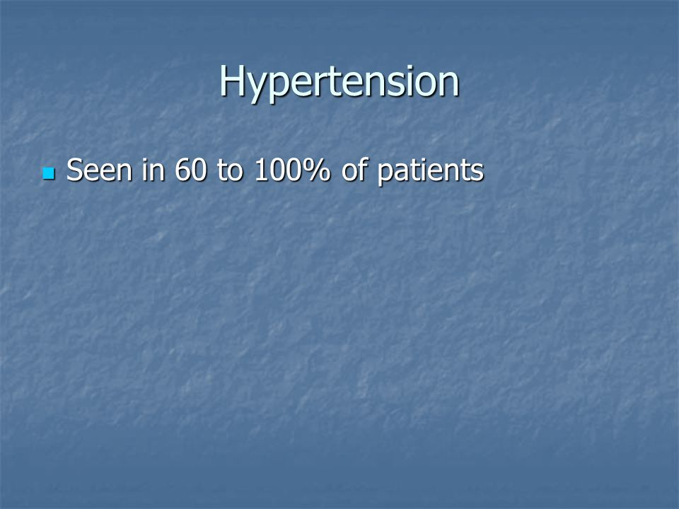 Hypertension Seen in 60 to 100% of patients Seen in 60 to 100% of patients