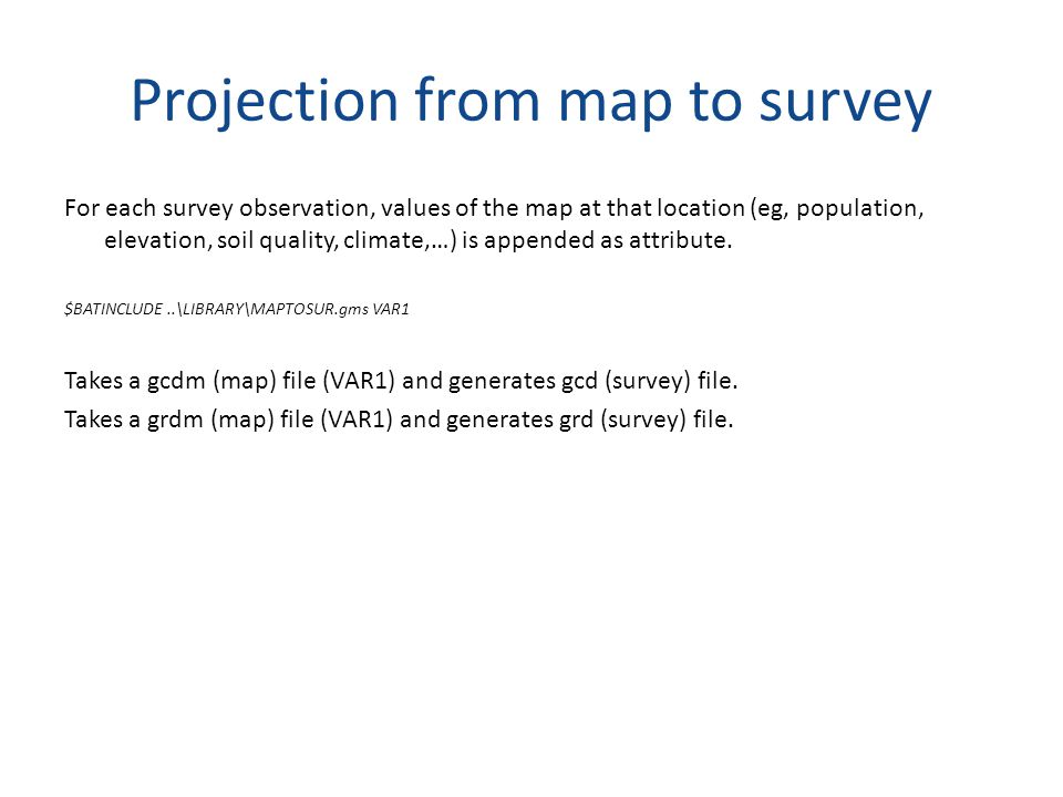 Projection from map to survey For each survey observation, values of the map at that location (eg, population, elevation, soil quality, climate,…) is appended as attribute.
