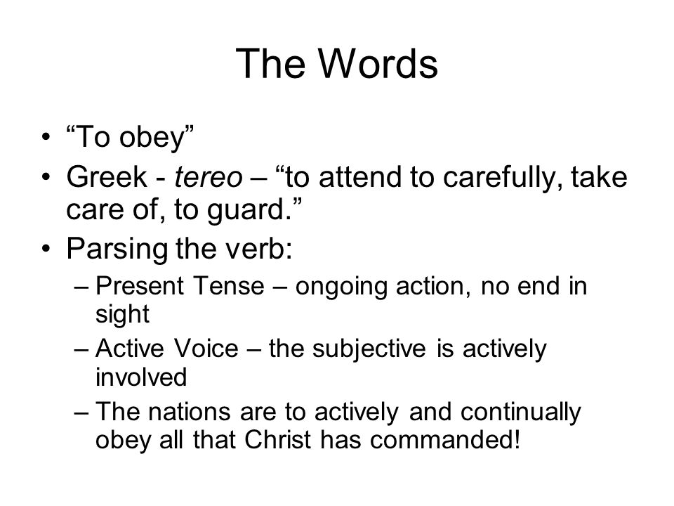 The Words To obey Greek - tereo – to attend to carefully, take care of, to guard. Parsing the verb: –Present Tense – ongoing action, no end in sight –Active Voice – the subjective is actively involved –The nations are to actively and continually obey all that Christ has commanded!