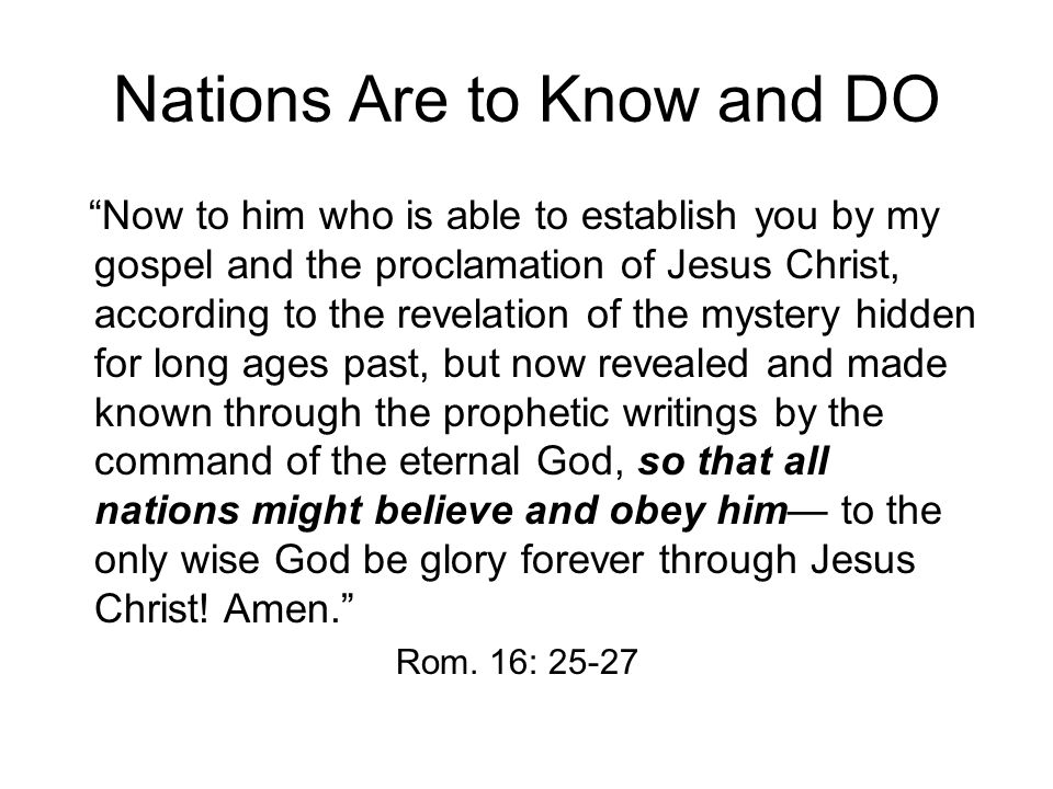 Nations Are to Know and DO Now to him who is able to establish you by my gospel and the proclamation of Jesus Christ, according to the revelation of the mystery hidden for long ages past, but now revealed and made known through the prophetic writings by the command of the eternal God, so that all nations might believe and obey him— to the only wise God be glory forever through Jesus Christ.