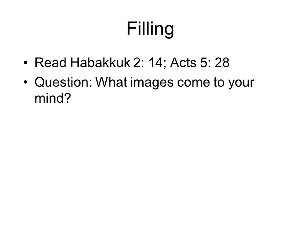Filling Read Habakkuk 2: 14; Acts 5: 28 Question: What images come to your mind?