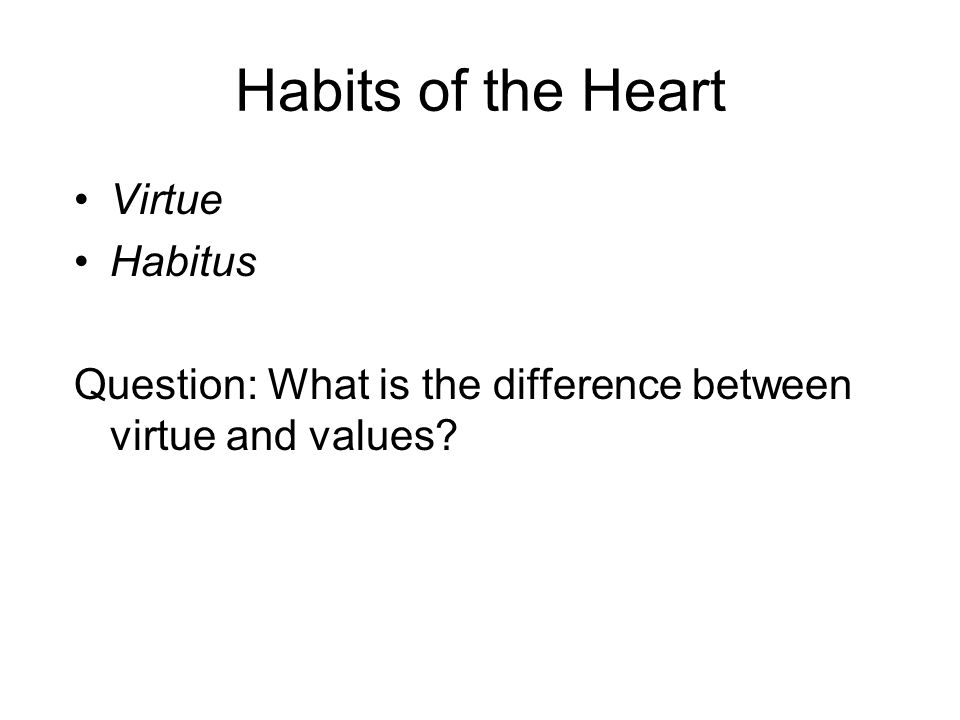 Habits of the Heart Virtue Habitus Question: What is the difference between virtue and values?