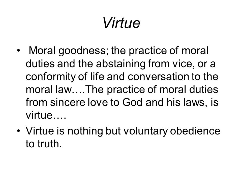 Virtue Moral goodness; the practice of moral duties and the abstaining from vice, or a conformity of life and conversation to the moral law….The practice of moral duties from sincere love to God and his laws, is virtue….
